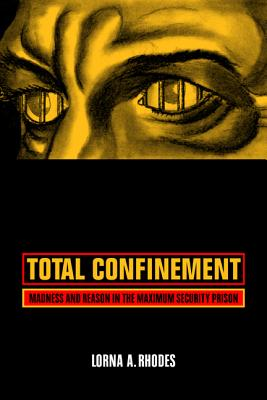 Total Confinement: Madness and Reason in the Maximum Security Prison - Rhodes, Lorna A