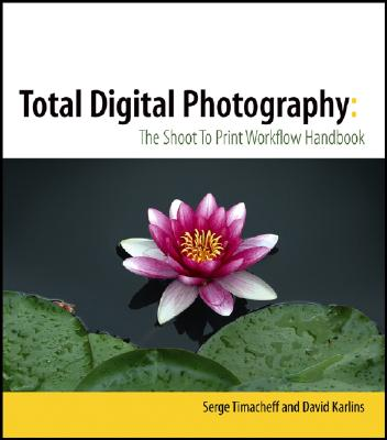 Total Digital Photography: The Shoot to Print Workflow Handbook - Timacheff, Serge, and Karlins, David