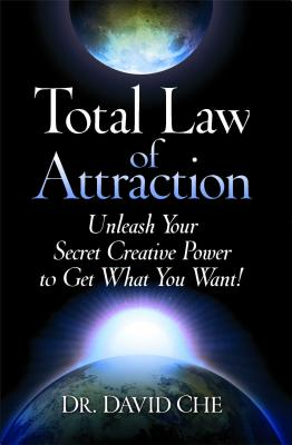 Total Law of Attraction: Unleash Your Secret Creative Power to Get What You Want! - Che, David, Dr.