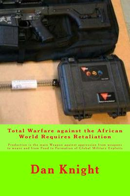 Total Warfare Against the African World Requires Retaliation: Production Is the Main Weapon Against Aggression from Weapons to Weave and from Food to Formation of Global Military Exploits - Knight Sr, Mind Dan Edward