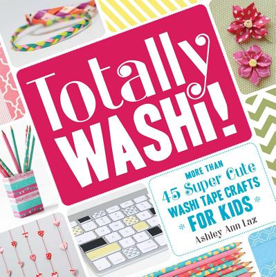 Totally Washi!: More Than 45 Super Cute Washi Tape Crafts for Kids - Laz, Ashley Ann