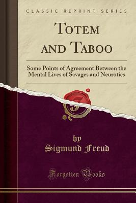 Totem and Taboo: Some Points of Agreement Between the Mental Lives of Savages and Neurotics (Classic Reprint) - Freud, Sigmund