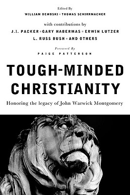 Tough-Minded Christianity: Honoring the Legacy of John Warwick Montgomery - Dembski, William A, Professor (Editor), and Schirrmacher, Thomas (Editor), and Patterson, Paige, Dr. (Foreword by)