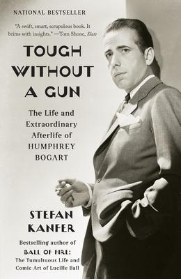 Tough Without a Gun: The Life and Extraordinary Afterlife of Humphrey Bogart - Kanfer, Stefan
