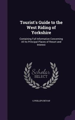 Tourist's Guide to the West Riding of Yorkshire: Containing Full Information Concerning All Its Principal Places of Resort and Interest - Bevan, G Phillips
