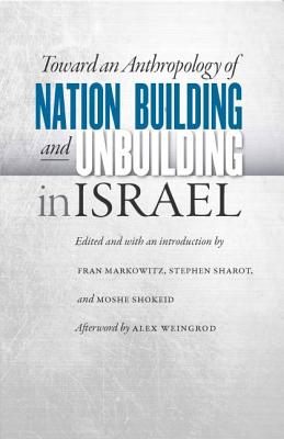 Toward an Anthropology of Nation Building and Unbuilding in Israel - Markowitz, Fran (Editor), and Sharot, Stephen (Editor), and Shokeid, Moshe (Editor)