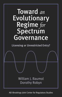 Toward an Evolutionary Regime for Spectrum Governance: Licensing or Unrestricted Entry? - Baumol, William J, and Robyn, Dorothy