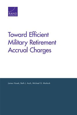 Toward Efficient Military Retirement Accrual Charges - Hosek, James, and Asch, Beth J, and Mattock, Michael G