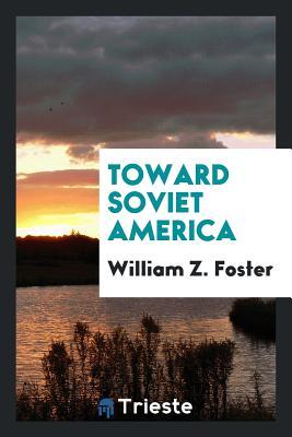 Toward Soviet America - Foster, William Z