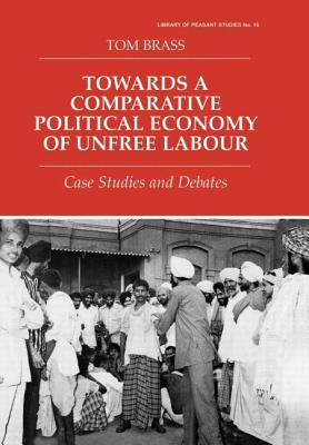 Towards a Comparative Political Economy of Unfree Labour: Case Studies and Debates - Brass, Tom, Dr.
