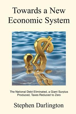 Towards a New Economic System: The National Debt Eliminated, A Giant Surplus Produced, Taxes Reduced to Zero - Darlington, Stephen