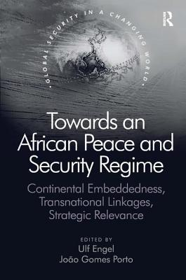 Towards an African Peace and Security Regime: Continental Embeddedness, Transnational Linkages, Strategic Relevance - Porto, Joao Gomes, Dr., and Engel, Ulf (Editor), and Poku, Nana K., Professor (Series edited by)