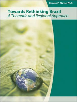 Towards Rethinking Brazil: A Thematic and Regional Approach - Marcus, Alan P