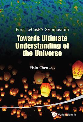 Towards Ultimate Understanding Of The Universe - Proceedings Of The First Lecospa Symposium - Chen, Pisin (Editor)
