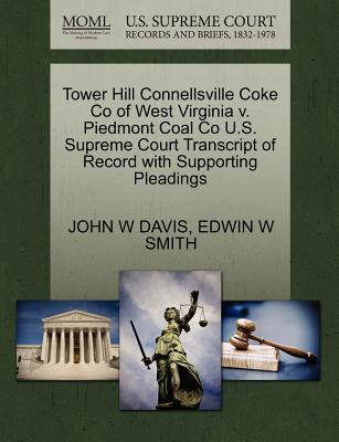 Tower Hill Connellsville Coke Co of West Virginia V. Piedmont Coal Co U.S. Supreme Court Transcript of Record with Supporting Pleadings - Davis, John W, and Smith, Edwin W