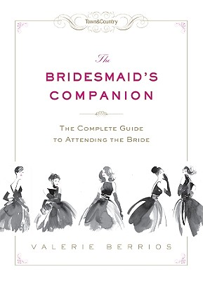 Town & Country the Bridesmaid's Companion: The Complete Guide to Attending the Bride - Berrios, Valerie