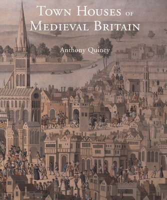 Town Houses of Medieval Britain - Quiney, Anthony