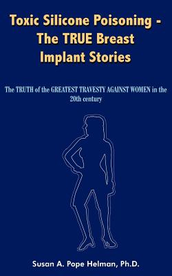 Toxic Silicone Poisoning - The True Breast Implant Stories: The Truth of the Greatest Travesty Against Women in the 20th Century - Helman, Susan A Pope