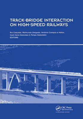 Track-Bridge Interaction on High-Speed Railways: Selected and Revised Papers from the Workshop on Track-Bridge Interaction on High-Speed Railways, Porto, Portugal, 15-16 October, 2007 - Calcada, Rui (Editor), and Delgado, Raimundo (Editor), and Campos E Matos, Antonio (Editor)