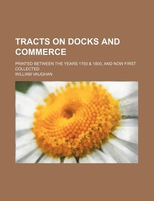 Tracts on Docks and Commerce; Printed Between the Years 1793 & 1800, and Now First Collected - Vaughan, William, Mr.