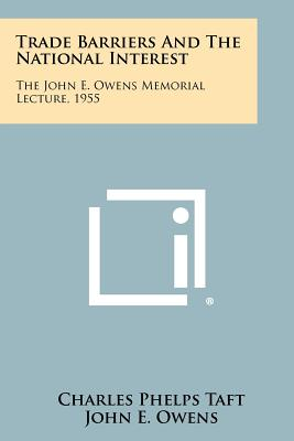 Trade Barriers and the National Interest: The John E. Owens Memorial Lecture, 1955 - Taft, Charles Phelps, and Owens, John E, and Maxwell, Allen (Foreword by)