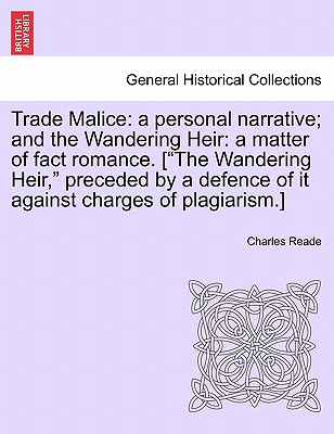 "Trade Malice: A Personal Narrative; And the Wandering Heir: A Matter of Fact Romance. [""The Wandering Heir,"" Preceded by a Defence of It Against Charges of Plagiarism.] - Reade, Charles"