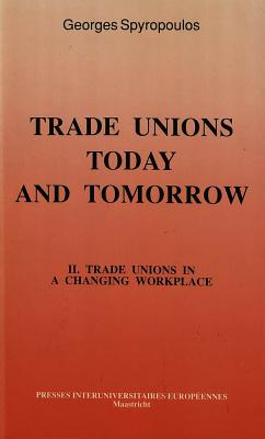 Trade Unions Today and Tomorrow: Trade Unions in a Changing Workplace v. 2 - Spyropoulos, Georges (Editor)