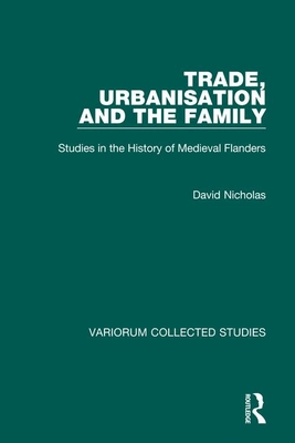 Trade, Urbanisation and the Family: Studies in the History of Medieval Flanders - Nicholas, David