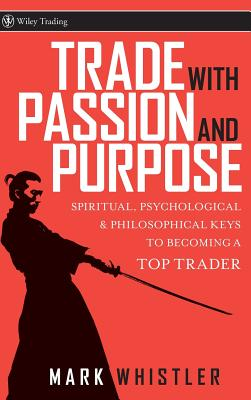 Trade with Passion and Purpose: Spiritual, Psychological & Philosophical Keys to Becoming a Top Trader - Whistler, Mark