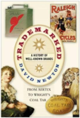Trademarked: A History of Well-Known Brands from Aertex to Wright's Coal Tar - Newton, David
