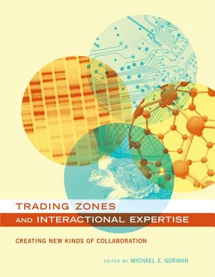 Trading Zones and Interactional Expertise: Creating New Kinds of Collaboration - Gorman, Michael E (Editor)