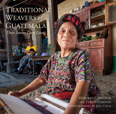 Traditional Weavers of Guatemala: Their Stories, Their Lives - Chandler, Deborah, and Coca, Joe (Photographer), and Cordon, Teresa