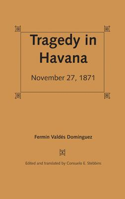 Tragedy in Havana: November 27, 1871 - Stebbins, Consuelo E (Editor)