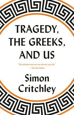 Tragedy, the Greeks, and Us - Critchley, Simon