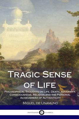 Tragic Sense of Life: Philosophical Thoughts on Life, Death, Adversity, Consciousness, Religion and the Personal Achievement of Authenticity - Unamuno, Miguel de, and Flitch, J E Crawford (Translated by)