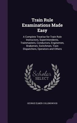 Train Rule Examinations Made Easy: A Complete Treatise for Train Rule Instructors, Superintendents, Trainmasters, Conductors, Enginemen, Brakemen, Switchmen, Train Dispatchers, Operators and Others - Collingwood, George Elmer