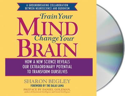 Train Your Mind, Change Your Brain: How a New Science Reveals Our Extraordinary Potential to Transform Ourselves - Begley, Sharon, and Foss, Eliza (Read by), and Dalai Lama (Foreword by)