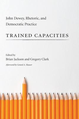 Trained Capacities: John Dewey, Rhetoric, and Democratic Practice - Jackson, Brian (Editor), and Clark, Gregory, B.A., M.A., PH.D. (Editor)