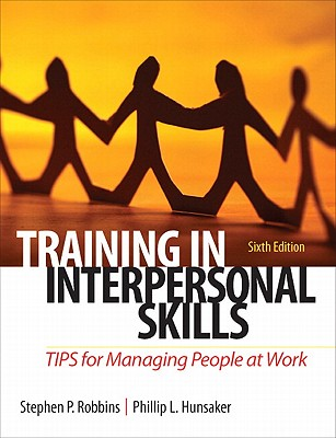 Training in Interpersonal Skills: TIPS for Managing People at Work - Robbins, Stephen P., and Hunsaker, Phillip L.