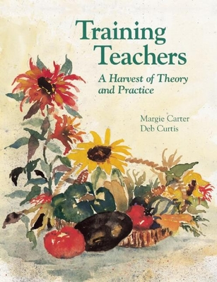 Training Teachers: A Harvest of Theory and Practice - Carter, Margaret, and Curtis, Deb