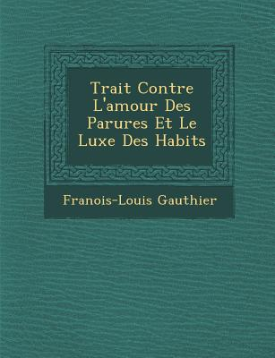 Trait Contre L'Amour Des Parures Et Le Luxe Des Habits - Gauthier, Fran Ois-Louis