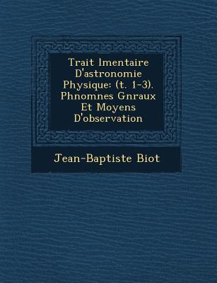 Trait L Mentaire D'Astronomie Physique: (T. 1-3). PH Nom Nes G N Raux Et Moyens D'Observation - Biot, Jean-Baptiste