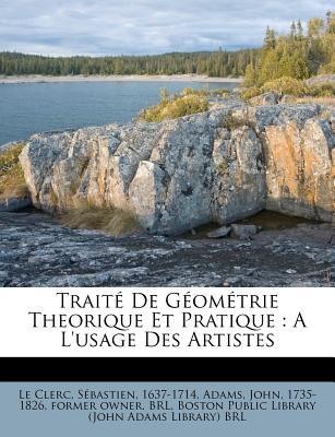 Traite de Geometrie Theorique Et Pratique: A L'Usage Des Artistes - Le Clerc, Sebastien 1637-1714 (Creator), and Adams, John 1735 (Creator), and Boston Public Library (Creator)