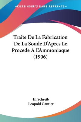 Traite de La Fabrication de La Soude D'Apres Le Procede A L'Ammoniaque (1906) - Schreib, H, and Gautier, Leopold (Translated by)