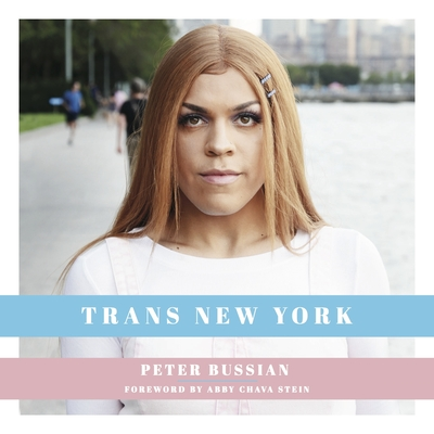 Trans New York: Photos and Stories of Transgender New Yorkers - Bussian, Peter, and Stein, Abby Chava (Foreword by)