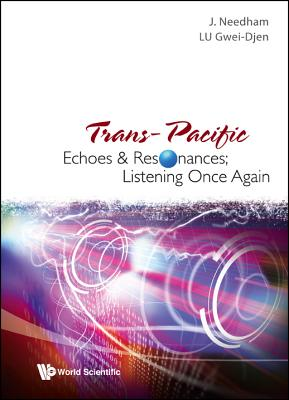 Trans-Pacific Echoes and Resonances; Listening Once Again - Needham, Joseph, and The East Asian History of Sci, and Lu, Gwei-Djen