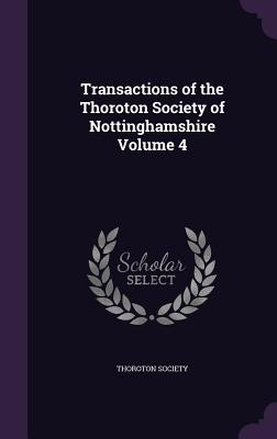Transactions of the Thoroton Society of Nottinghamshire Volume 4 - Society, Thoroton