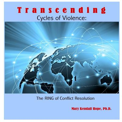 Transcending Cycles of Violence: The Ring of Conflict Resolution - Hope, Mary Kendall