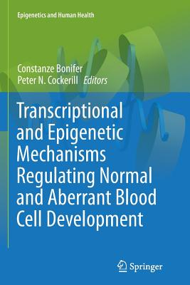 Transcriptional and Epigenetic Mechanisms Regulating Normal and Aberrant Blood Cell Development - Bonifer, Constanze (Editor)