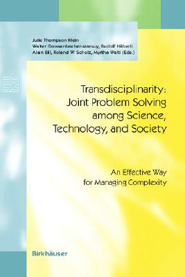 Transdisciplinarity: Joint Problem Solving Among Science, Technology, and Society: An Effective Way for Managing Complexity - Thompson Klein, J (Editor), and Grossenbacher-Mansuy, W (Editor), and Haberli, R (Editor)
